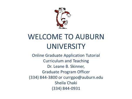 WELCOME TO AUBURN UNIVERSITY Online Graduate Application Tutorial Curriculum and Teaching Dr. Leane B. Skinner, Graduate Program Officer (334) 844-3800.
