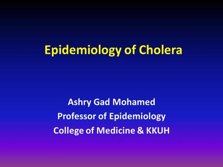 Epidemiology of Cholera Ashry Gad Mohamed Professor of Epidemiology College of Medicine & KKUH.