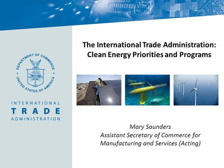 The International Trade Administration: Clean Energy Priorities and Programs Mary Saunders Assistant Secretary of Commerce for Manufacturing and Services.