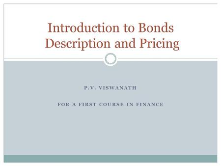 P.V. VISWANATH FOR A FIRST COURSE IN FINANCE. P.V. Viswanath 2 A borrowing arrangement where the borrower issues an IOU to the investor. Investor Issuer.