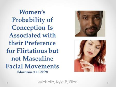 Women's Probability of Conception Is Associated with their Preference for Flirtatious but not Masculine Facial Movements (Morrison et al, 2009) Michelle,