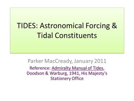 TIDES: Astronomical Forcing & Tidal Constituents Parker MacCready, January 2011 Reference: Admiralty Manual of Tides, Doodson & Warburg, 1941, His Majesty's.