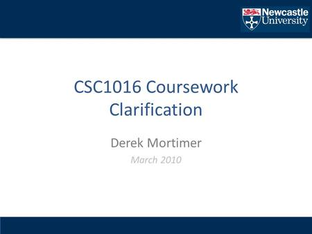 CSC1016 Coursework Clarification Derek Mortimer March 2010.