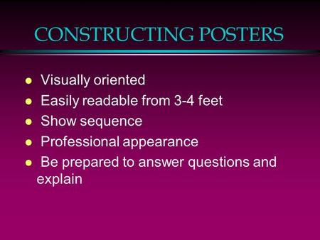 CONSTRUCTING POSTERS l Visually oriented l Easily readable from 3-4 feet l Show sequence l Professional appearance l Be prepared to answer questions and.