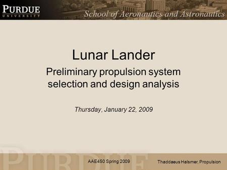 AAE450 Spring 2009 Lunar Lander Preliminary propulsion system selection and design analysis Thursday, January 22, 2009 Thaddaeus Halsmer, Propulsion.