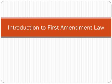 "Introduction to First Amendment Law. The First Amendment ""Congress shall make no law respecting an establishment of religion, or prohibiting the free."