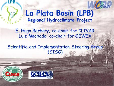 La Plata Basin (LPB) Regional Hydroclimate Project Regional Hydroclimate Project E. Hugo Berbery, co-chair for CLIVAR Luiz Machado, co-chair for GEWEX.