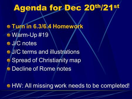 Agenda for Dec 20 th /21 st Turn in 6.3/6.4 Homework Warm-Up #19 J/C notes J/C terms and illustrations Spread of Christianity map Decline of Rome notes.