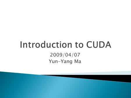 2009/04/07 Yun-Yang Ma.  Overview  What is CUDA ◦ Architecture ◦ Programming Model ◦ Memory Model  H.264 Motion Estimation on CUDA ◦ Method ◦ Experimental.