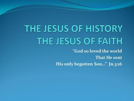 """God so loved the world That He sent His only begotten Son…"" Jn.3:16."