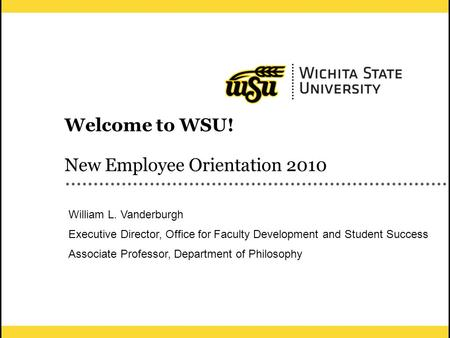 1 Welcome to WSU! New Employee Orientation 2010 William L. Vanderburgh Executive Director, Office for Faculty Development and Student Success Associate.