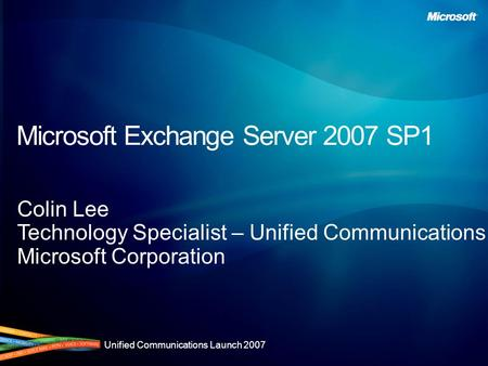 Unified Communications Launch 2007 Microsoft Exchange Server 2007 SP1 Colin Lee Technology Specialist – Unified Communications Microsoft Corporation.