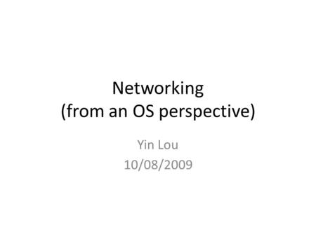 Networking (from an OS perspective) Yin Lou 10/08/2009.