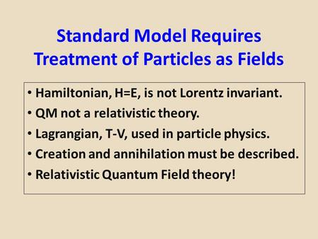 Standard Model Requires Treatment of Particles as Fields Hamiltonian, H=E, is not Lorentz invariant. QM not a relativistic theory. Lagrangian, T-V, used.