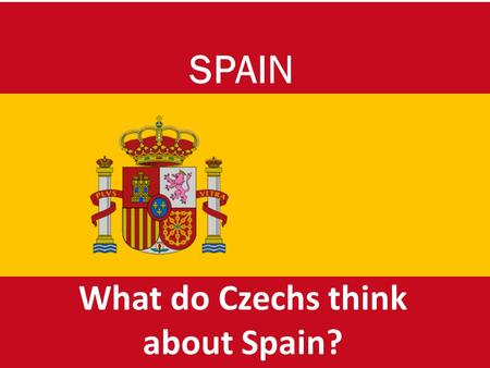 What do Czechs think about Spain? SPAIN. ¡Buenos d í as! We are from the Czech Republic and we'll try to tell you what we think about Spain. It's a great.