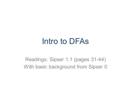 Intro to DFAs Readings: Sipser 1.1 (pages 31-44) With basic background from Sipser 0.