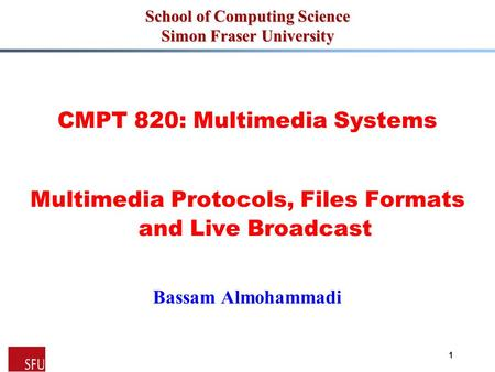 1 School of Computing Science Simon Fraser University CMPT 820: Multimedia Systems Multimedia Protocols, Files Formats and Live Broadcast Bassam Almohammadi.