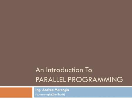 An Introduction To PARALLEL PROGRAMMING Ing. Andrea Marongiu