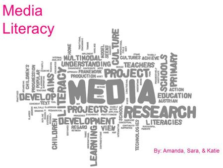 Media Literacy By: Amanda, Sara, & Katie.