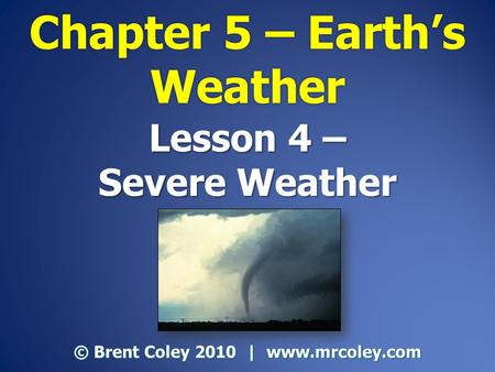 Lesson 4 – Severe Weather © Brent Coley 2010 | www.mrcoley.com.