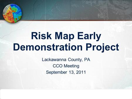 Risk Map Early Demonstration Project Lackawanna County, PA CCO Meeting September 13, 2011.