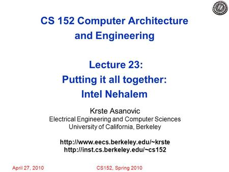 April 27, 2010CS152, Spring 2010 CS 152 Computer Architecture and Engineering Lecture 23: Putting it all together: Intel Nehalem Krste Asanovic Electrical.