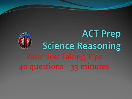 Basic Test Taking Tips 40 questions – 35 minutes.