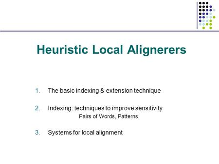 Heuristic Local Alignerers 1.The basic indexing & extension technique 2.Indexing: techniques to improve sensitivity Pairs of Words, Patterns 3.Systems.