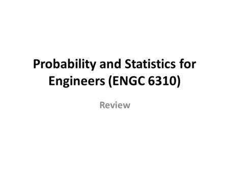 Probability and Statistics for Engineers (ENGC 6310) Review.