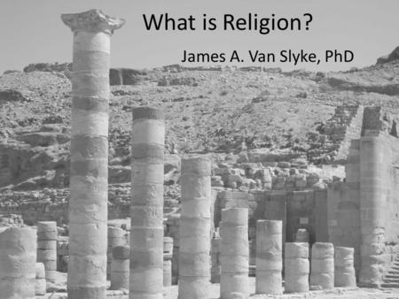 What is Religion? James A. Van Slyke, PhD. Christian Context at APU Personal, Incarnate God Jesus Christ – God in the Flesh – Atonement Crucifixion saves.