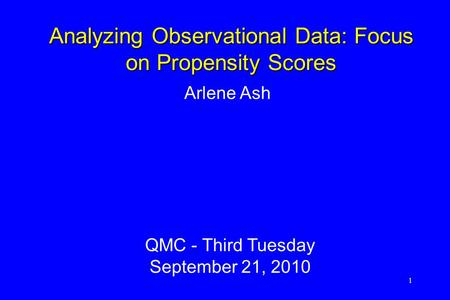 1 Arlene Ash QMC - Third Tuesday September 21, 2010 Analyzing Observational Data: Focus on Propensity Scores.