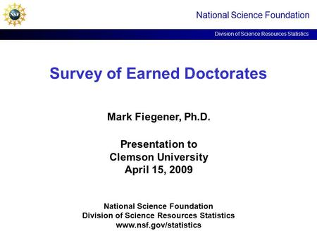 Survey of Earned Doctorates National Science Foundation Division of Science Resources Statistics Mark Fiegener, Ph.D. Presentation to Clemson University.