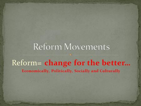 Reform= change for the better… Economically, Politically, Socially and Culturally.