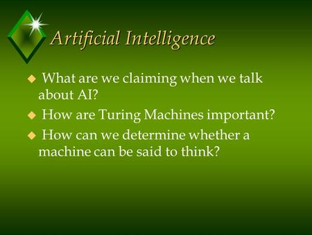 Artificial Intelligence u What are we claiming when we talk about AI? u How are Turing Machines important? u How can we determine whether a machine can.