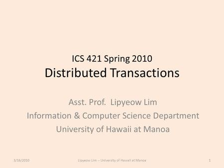 ICS 421 Spring 2010 Distributed Transactions Asst. Prof. Lipyeow Lim Information & Computer Science Department University of Hawaii at Manoa 3/16/20101Lipyeow.