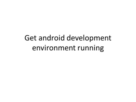 Get android development environment running. Install  – Get and install JDK 5 or 6 (see link in the.