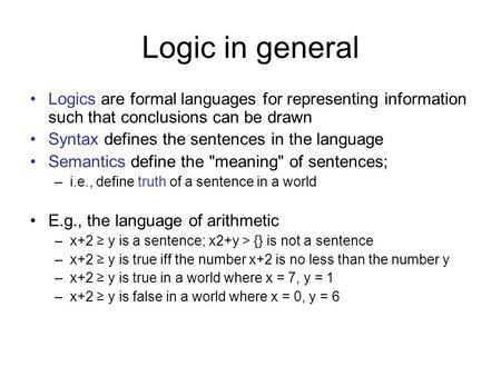 Logic in general Logics are formal languages for representing information such that conclusions can be drawn Syntax defines the sentences in the language.