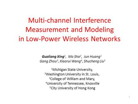 1 Multi-channel Interference Measurement and Modeling in Low-Power Wireless Networks Guoliang Xing 1, Mo Sha 2, Jun Huang 1 Gang Zhou 3, Xiaorui Wang 4,