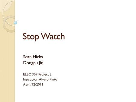 Stop Watch Sean Hicks Dongpu Jin ELEC 307 Project 2 Instructor: Alvaro Pinto April/12/2011.