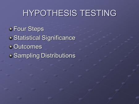 HYPOTHESIS TESTING Four Steps Statistical Significance Outcomes Sampling Distributions.