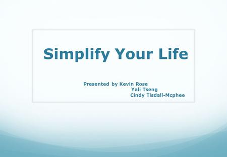 Simplify Your Life Presented by Kevin Rose Yali Tseng Cindy Tisdall-Mcphee.