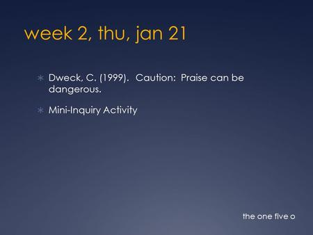 Week 2, thu, jan 21  Dweck, C. (1999). Caution: Praise can be dangerous.  Mini-Inquiry Activity the one five o.