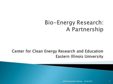 Center for Clean Energy Research and Education Eastern Illinois University ADM Partnership Meeting1 8/26/2011.