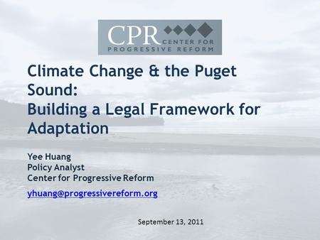 Climate Change & the Puget Sound: Building a Legal Framework for Adaptation Yee Huang Policy Analyst Center for Progressive Reform
