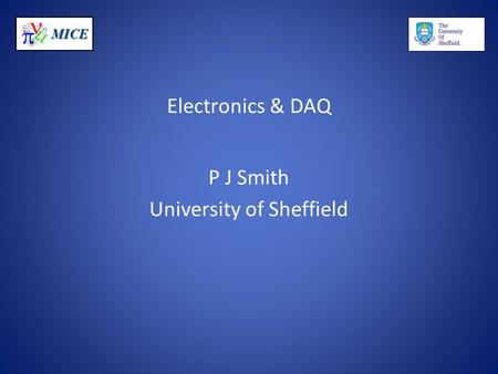 MICE Electronics & DAQ P J Smith University of Sheffield.