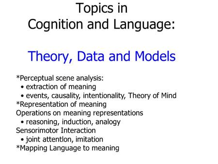 Topics in Cognition and Language: Theory, Data and Models *Perceptual scene analysis: extraction of meaning events, causality, intentionality, Theory of.