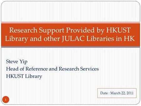 Steve Yip Head of Reference and Research Services HKUST Library Research Support Provided by HKUST Library and other JULAC Libraries in HK 1 Date : March.