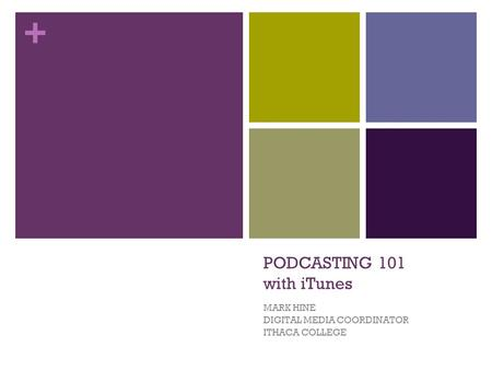 + PODCASTING 101 with iTunes MARK HINE DIGITAL MEDIA COORDINATOR ITHACA COLLEGE.