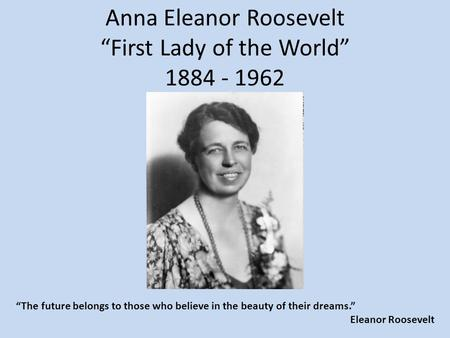 "Anna Eleanor Roosevelt ""First Lady of the World"" 1884 - 1962 ""The future belongs to those who believe in the beauty of their dreams."" Eleanor Roosevelt."