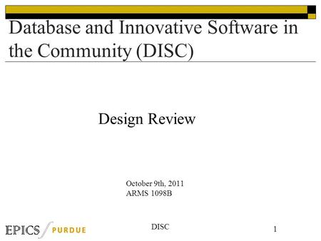 DISC Database and Innovative Software in the Community (DISC) 1 October 9th, 2011 ARMS 1098B Design Review.